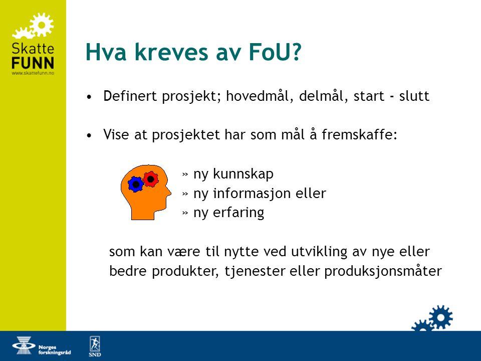 Hva kreves av FoU? •Definert prosjekt; hovedmål, delmål, start - slutt •Vise at prosjektet har som mål å fremskaffe: »ny kunnskap »ny informasjon elle