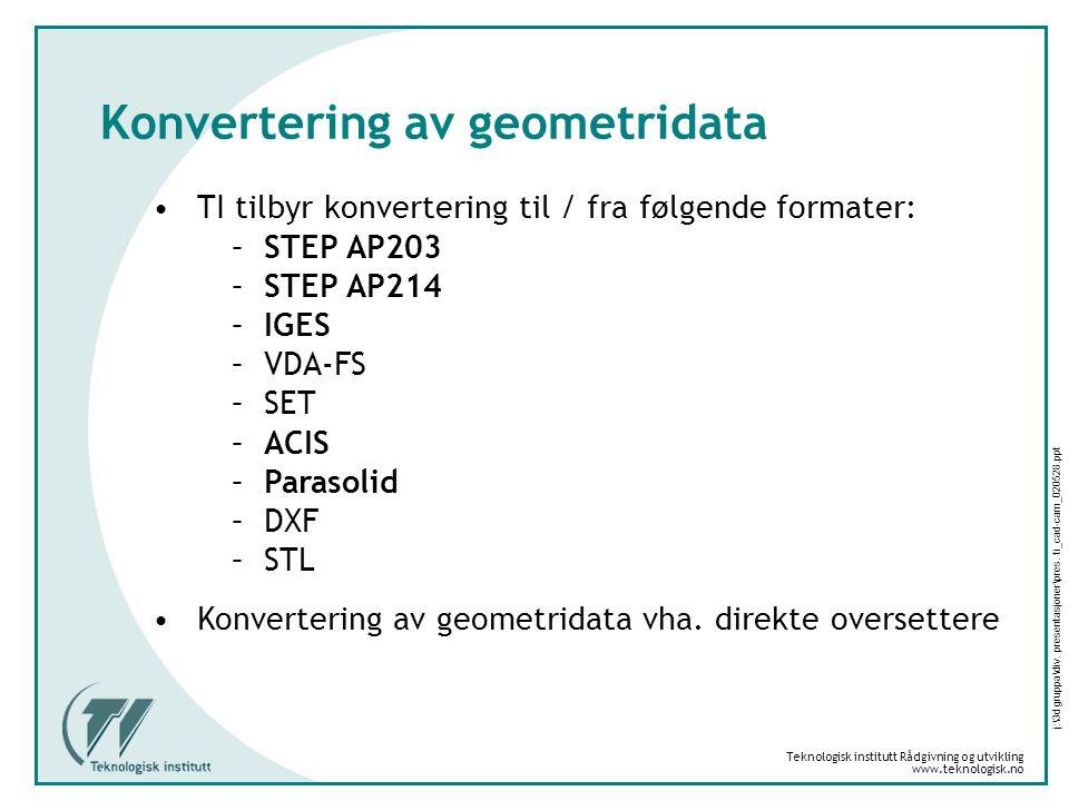 Teknologisk institutt Rådgivning og utvikling www.teknologisk.no j:\3d gruppa\div. presentasjoner\pres. ti_cad-cam_020528.ppt Konvertering av geometri