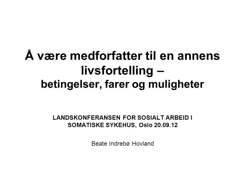Å være medforfatter til en annens livsfortelling – betingelser, farer og muligheter LANDSKONFERANSEN FOR SOSIALT ARBEID I SOMATISKE SYKEHUS, Oslo 20.0