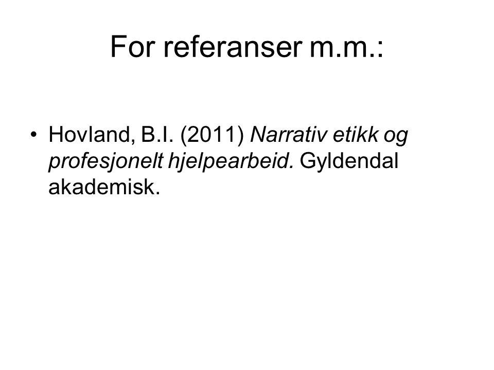 For referanser m.m.: •Hovland, B.I. (2011) Narrativ etikk og profesjonelt hjelpearbeid. Gyldendal akademisk.