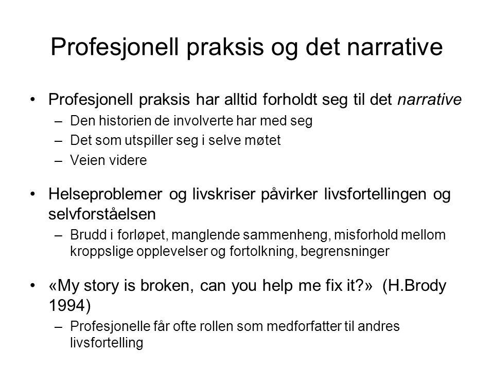 Profesjonell praksis og det narrative •Profesjonell praksis har alltid forholdt seg til det narrative –Den historien de involverte har med seg –Det som utspiller seg i selve møtet –Veien videre •Helseproblemer og livskriser påvirker livsfortellingen og selvforståelsen –Brudd i forløpet, manglende sammenheng, misforhold mellom kroppslige opplevelser og fortolkning, begrensninger •«My story is broken, can you help me fix it?» (H.Brody 1994) –Profesjonelle får ofte rollen som medforfatter til andres livsfortelling