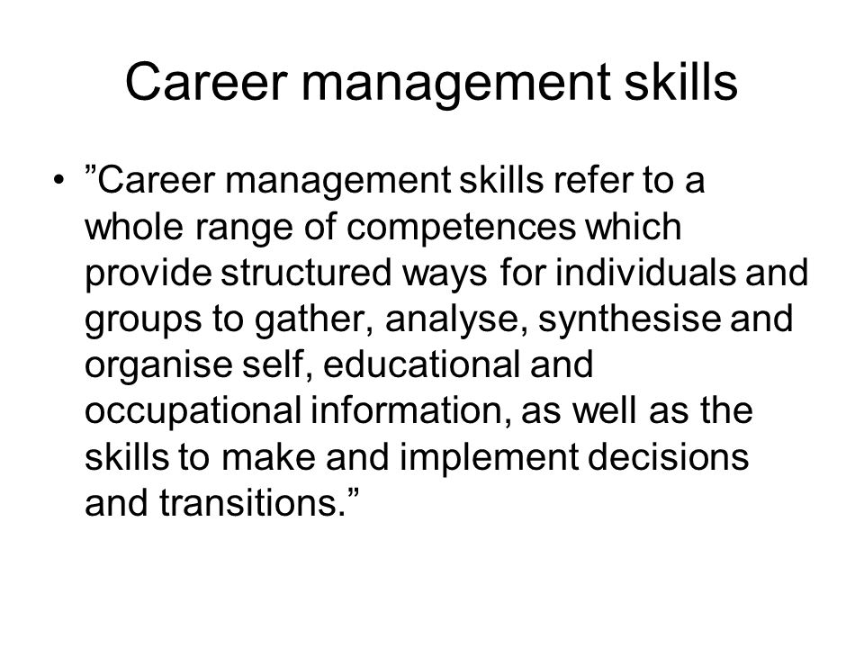 """Career management skills •""""Career management skills refer to a whole range of competences which provide structured ways for individuals and groups to"""