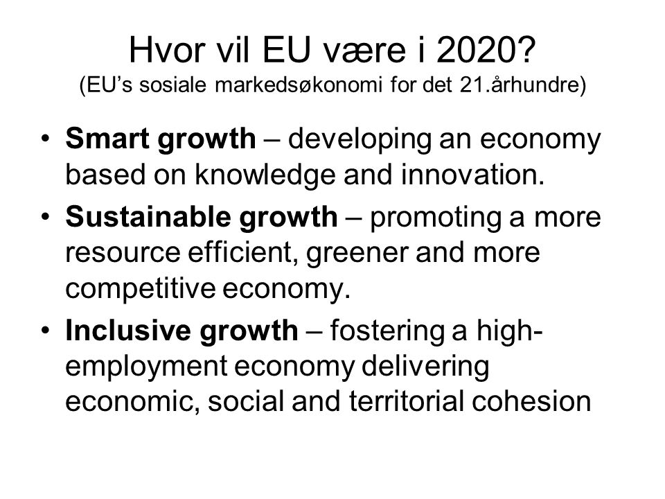 Hvor vil EU være i 2020? (EU's sosiale markedsøkonomi for det 21.århundre) •Smart growth – developing an economy based on knowledge and innovation. •S