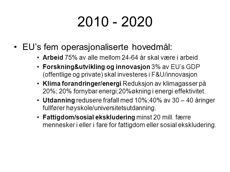 2010 - 2020 •EU's fem operasjonaliserte hovedmål: •Arbeid 75% av alle mellom 24-64 år skal være i arbeid •Forskning&utvikling og innovasjon 3% av EU's