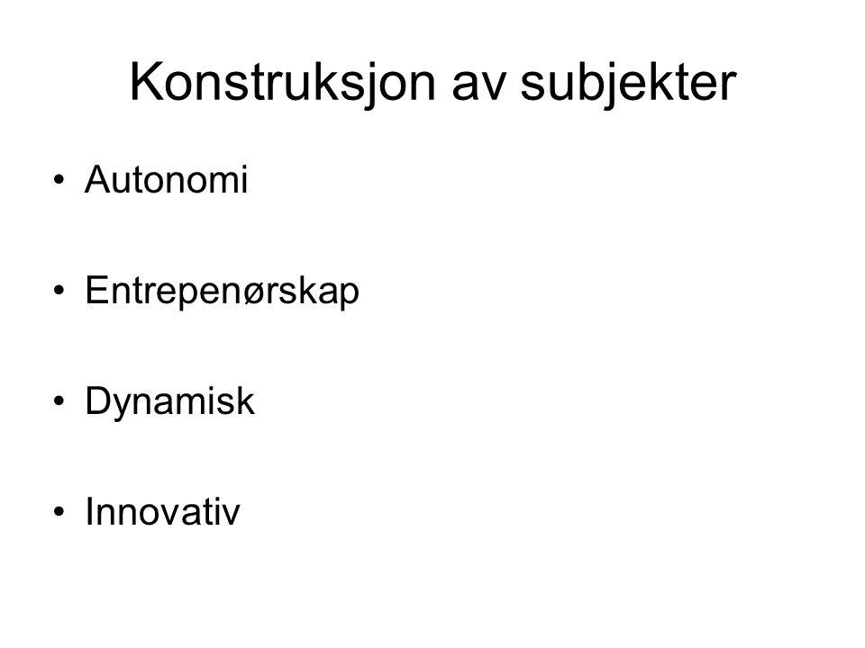 Konstruksjon av subjekter •Autonomi •Entrepenørskap •Dynamisk •Innovativ