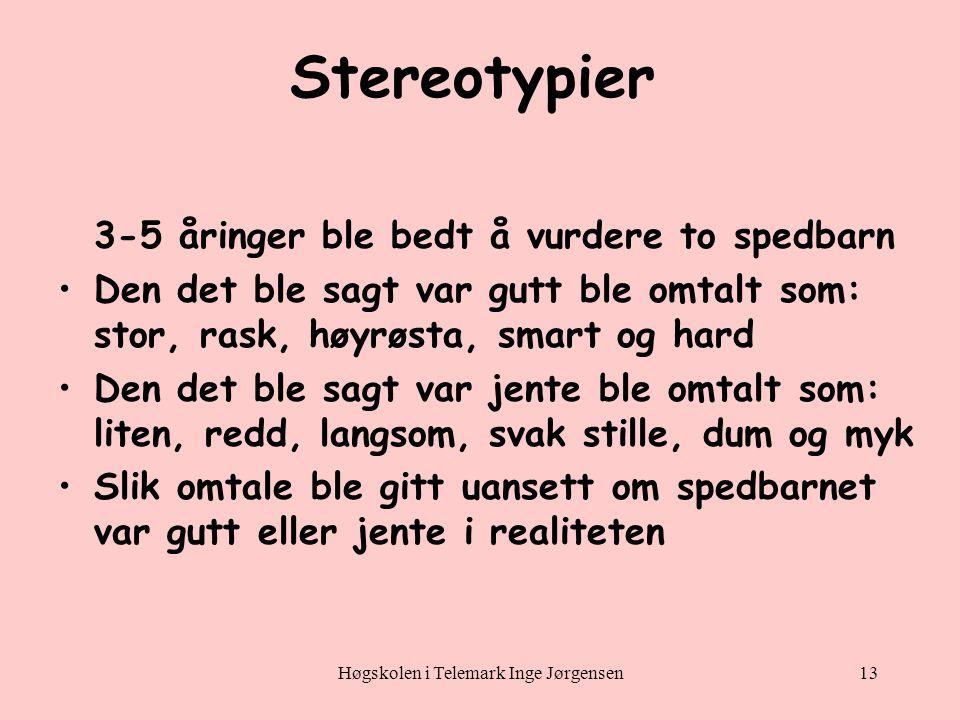 Høgskolen i Telemark Inge Jørgensen13 Stereotypier 3-5 åringer ble bedt å vurdere to spedbarn •Den det ble sagt var gutt ble omtalt som: stor, rask, høyrøsta, smart og hard •Den det ble sagt var jente ble omtalt som: liten, redd, langsom, svak stille, dum og myk •Slik omtale ble gitt uansett om spedbarnet var gutt eller jente i realiteten