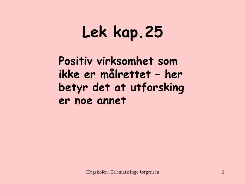 Høgskolen i Telemark Inge Jørgensen2 Lek kap.25 Positiv virksomhet som ikke er målrettet – her betyr det at utforsking er noe annet