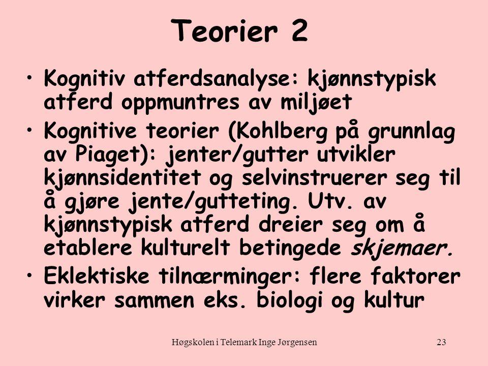 Høgskolen i Telemark Inge Jørgensen23 Teorier 2 •Kognitiv atferdsanalyse: kjønnstypisk atferd oppmuntres av miljøet •Kognitive teorier (Kohlberg på grunnlag av Piaget): jenter/gutter utvikler kjønnsidentitet og selvinstruerer seg til å gjøre jente/gutteting.