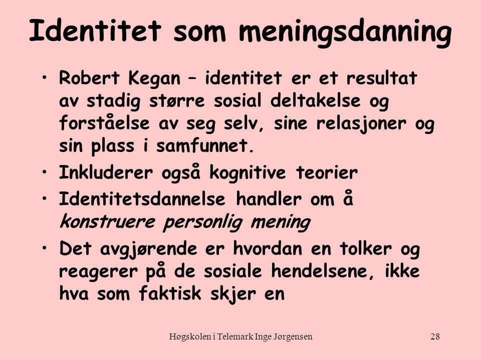 Høgskolen i Telemark Inge Jørgensen28 Identitet som meningsdanning •Robert Kegan – identitet er et resultat av stadig større sosial deltakelse og forståelse av seg selv, sine relasjoner og sin plass i samfunnet.