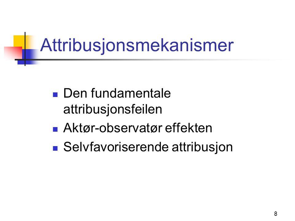 8 Attribusjonsmekanismer  Den fundamentale attribusjonsfeilen  Aktør-observatør effekten  Selvfavoriserende attribusjon