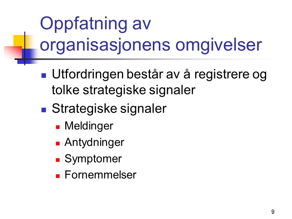 9 Oppfatning av organisasjonens omgivelser  Utfordringen består av å registrere og tolke strategiske signaler  Strategiske signaler  Meldinger  An