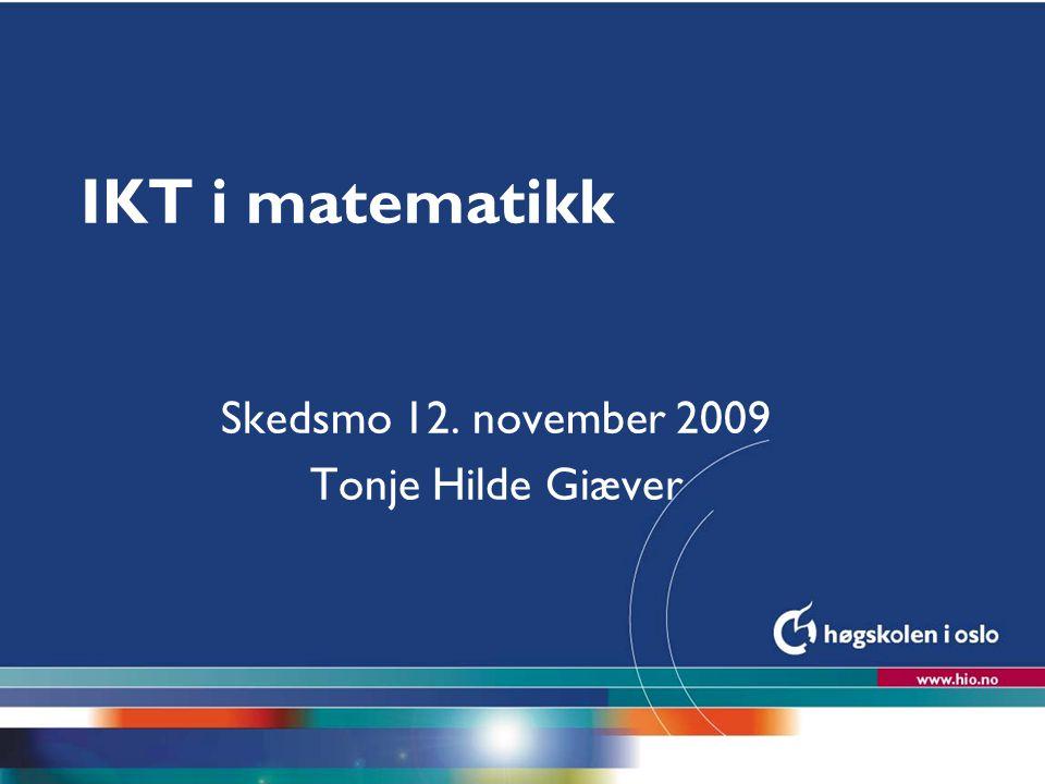 Høgskolen i Oslo IKT i matematikk Skedsmo 12. november 2009 Tonje Hilde Giæver