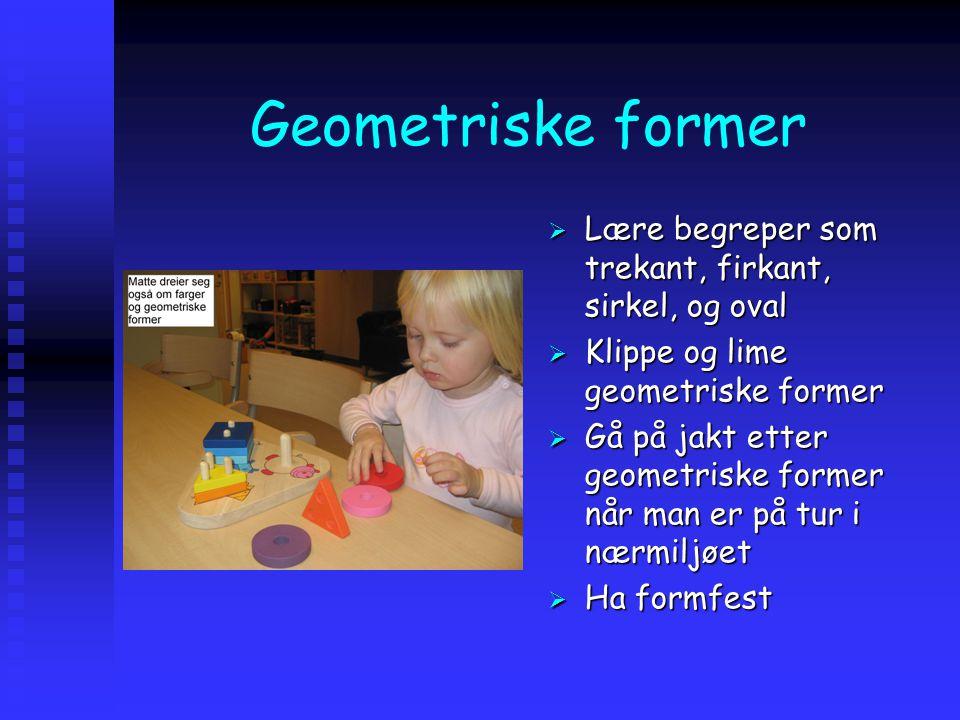 Geometriske former  Lære begreper som trekant, firkant, sirkel, og oval  Klippe og lime geometriske former  Gå på jakt etter geometriske former når man er på tur i nærmiljøet  Ha formfest