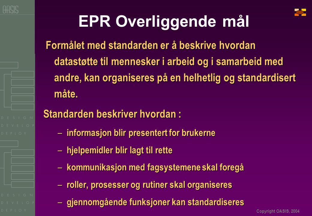 Copyright OASIS, 2004 EPR Overliggende mål Formålet med standarden er å beskrive hvordan datastøtte til mennesker i arbeid og i samarbeid med andre, kan organiseres på en helhetlig og standardisert måte.