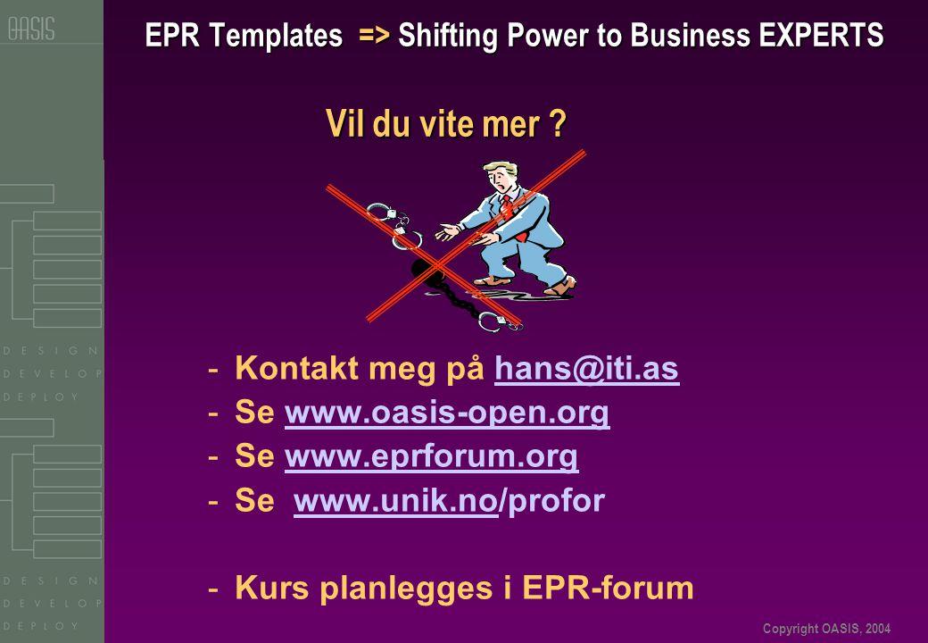 Copyright OASIS, 2004 EPR Templates => Shifting Power to Business EXPERTS Vil du vite mer ? -Kontakt meg på hans@iti.ashans@iti.as -Se www.oasis-open.