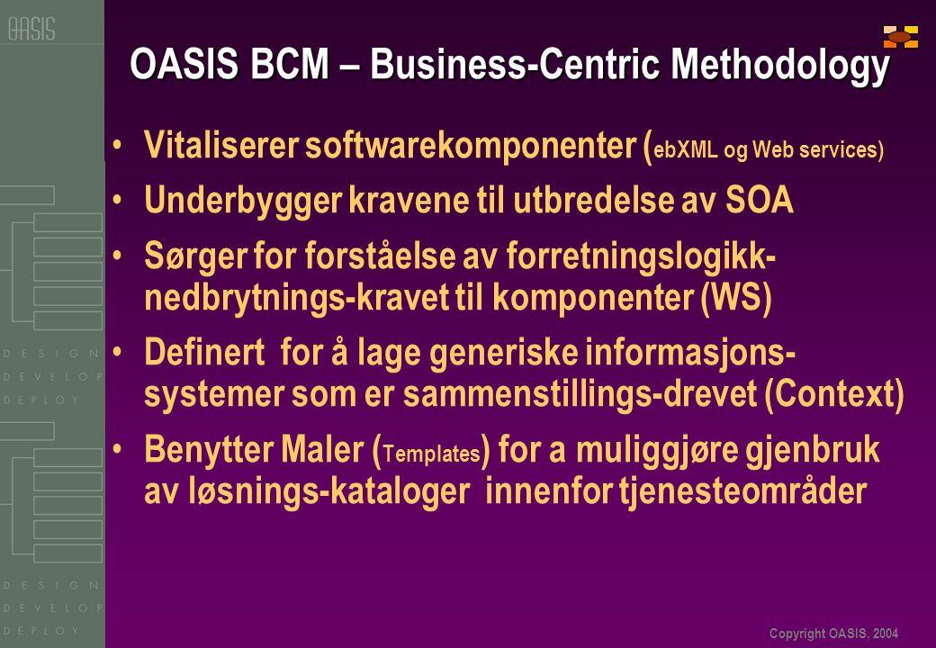 Copyright OASIS, 2004 OASIS BCM – Business-Centric Methodology • Vitaliserer softwarekomponenter ( ebXML og Web services) • Underbygger kravene til utbredelse av SOA • Sørger for forståelse av forretningslogikk- nedbrytnings-kravet til komponenter (WS) • Definert for å lage generiske informasjons- systemer som er sammenstillings-drevet (Context) • Benytter Maler ( Templates ) for a muliggjøre gjenbruk av løsnings-kataloger innenfor tjenesteområder