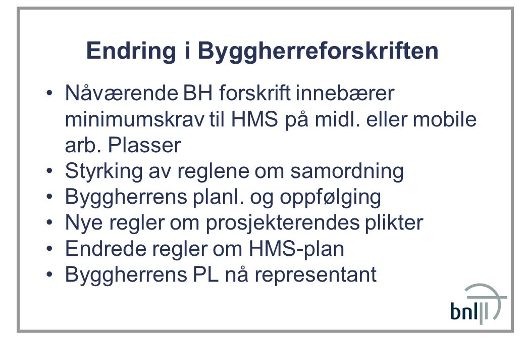 Endring i Byggherreforskriften •Nåværende BH forskrift innebærer minimumskrav til HMS på midl. eller mobile arb. Plasser •Styrking av reglene om samor