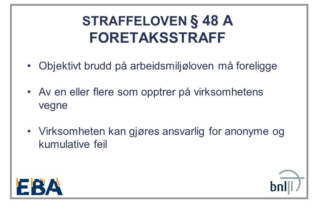 STRAFFELOVEN § 48 A FORETAKSSTRAFF •Objektivt brudd på arbeidsmiljøloven må foreligge •Av en eller flere som opptrer på virksomhetens vegne •Virksomheten kan gjøres ansvarlig for anonyme og kumulative feil