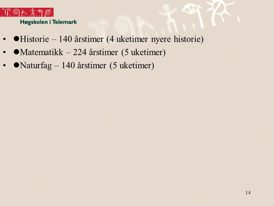 14 •  Historie – 140 årstimer (4 uketimer nyere historie) •  Matematikk – 224 årstimer (5 uketimer) •  Naturfag – 140 årstimer (5 uketimer)
