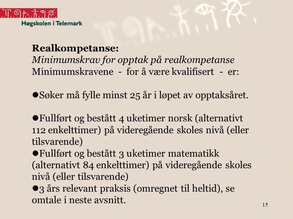 15 Realkompetanse: Minimumskrav for opptak på realkompetanse Minimumskravene - for å være kvalifisert - er:  Søker må fylle minst 25 år i løpet av op