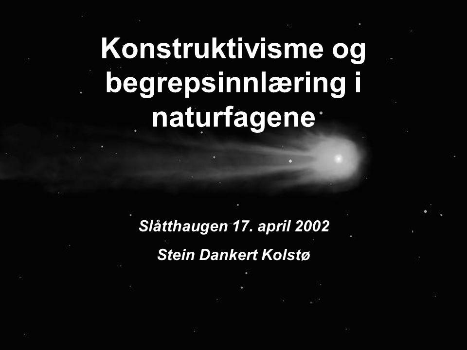 1 Konstruktivisme og begrepsinnlæring i naturfagene Slåtthaugen 17. april 2002 Stein Dankert Kolstø