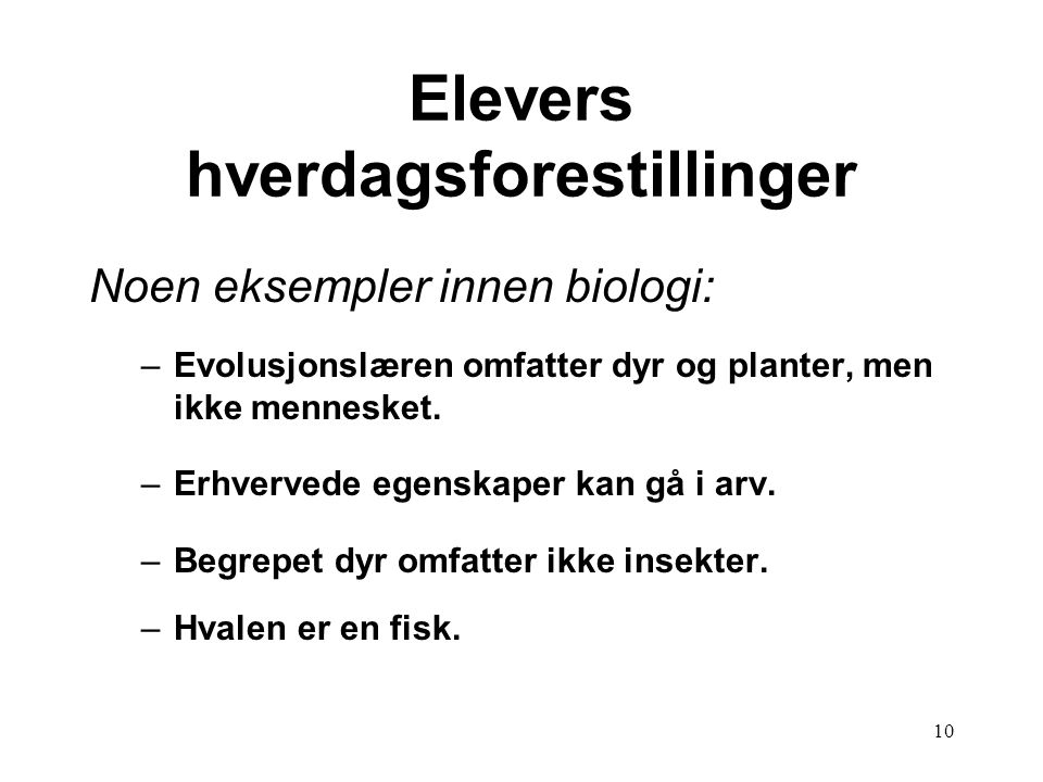 10 Elevers hverdagsforestillinger Noen eksempler innen biologi: –Evolusjonslæren omfatter dyr og planter, men ikke mennesket. –Erhvervede egenskaper k