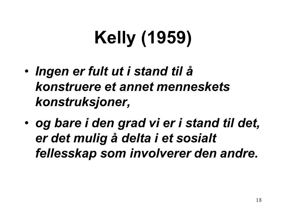 18 Kelly (1959) •Ingen er fult ut i stand til å konstruere et annet menneskets konstruksjoner, •og bare i den grad vi er i stand til det, er det mulig