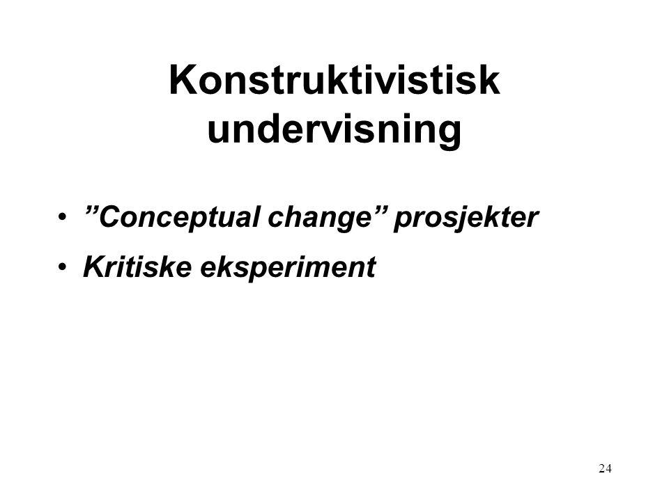 "24 Konstruktivistisk undervisning •""Conceptual change"" prosjekter •Kritiske eksperiment"