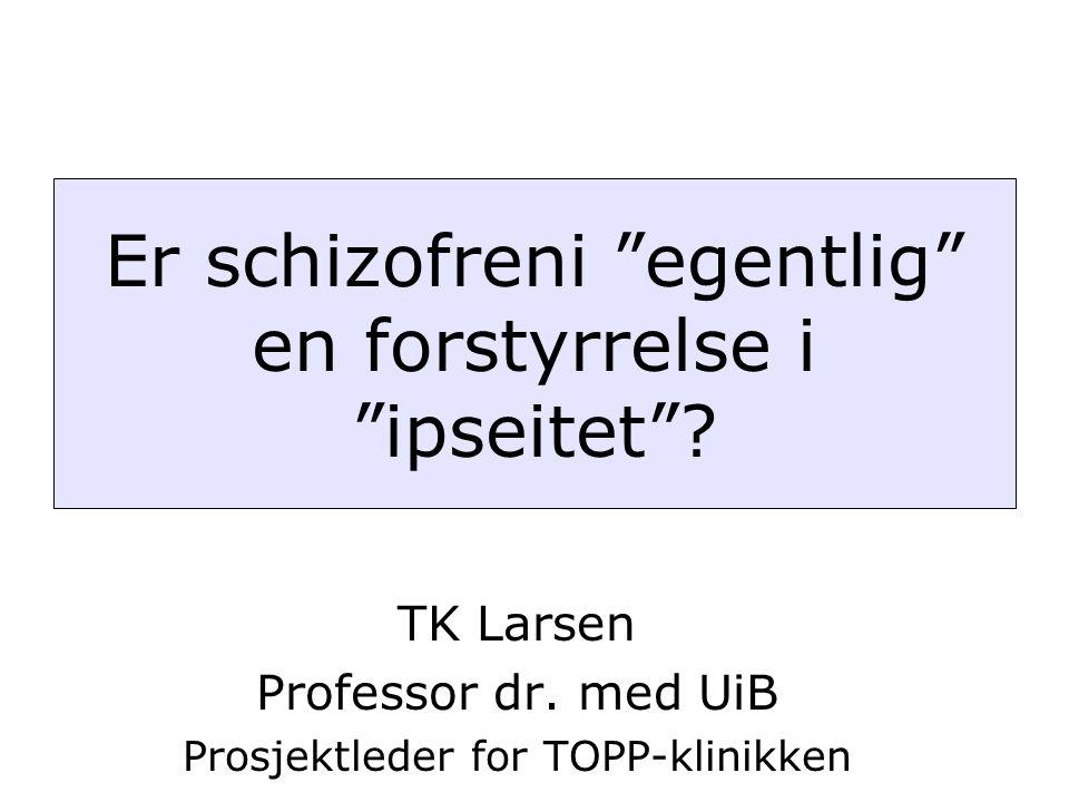 """TK Larsen Professor dr. med UiB Prosjektleder for TOPP-klinikken Er schizofreni """"egentlig"""" en forstyrrelse i """"ipseitet""""?"""