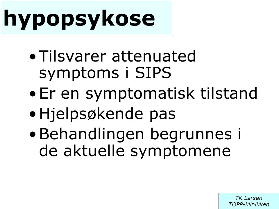 hypopsykose •Tilsvarer attenuated symptoms i SIPS •Er en symptomatisk tilstand •Hjelpsøkende pas •Behandlingen begrunnes i de aktuelle symptomene TK L