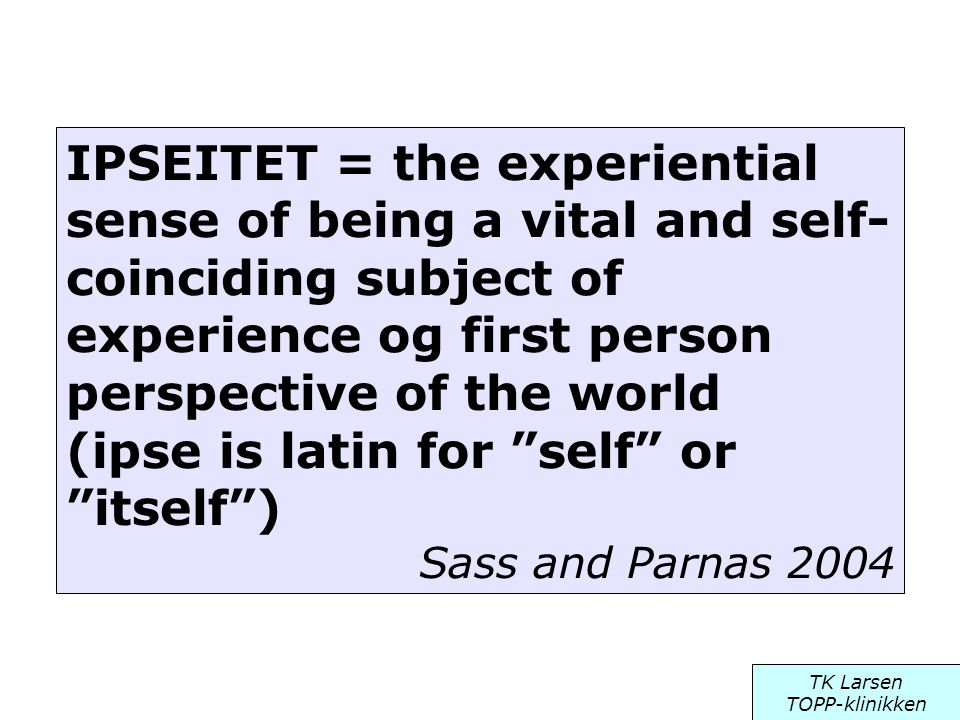 IPSEITET = the experiential sense of being a vital and self- coinciding subject of experience og first person perspective of the world (ipse is latin