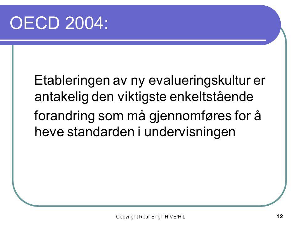 Copyright Roar Engh HiVE/HiL 12 OECD 2004: Etableringen av ny evalueringskultur er antakelig den viktigste enkeltstående forandring som må gjennomføre