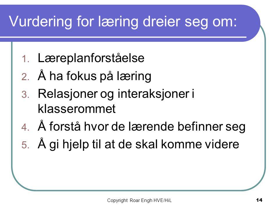 Copyright Roar Engh HVE/HiL 14 Vurdering for læring dreier seg om: 1. Læreplanforståelse 2. Å ha fokus på læring 3. Relasjoner og interaksjoner i klas