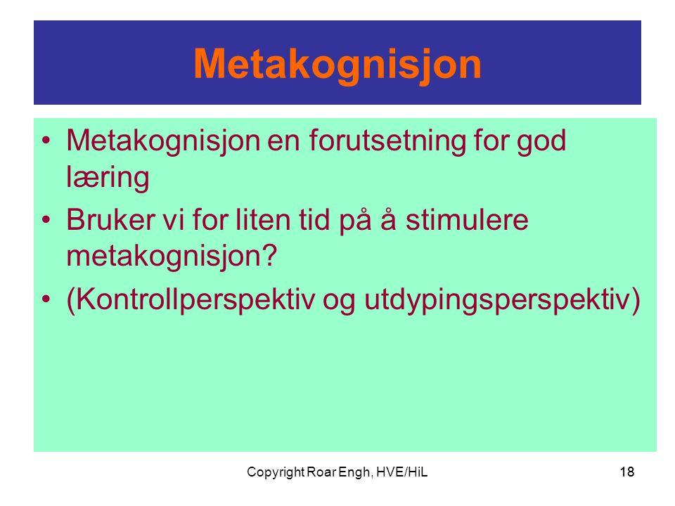 Copyright Roar Engh, HVE/HiL18 Metakognisjon •Metakognisjon en forutsetning for god læring •Bruker vi for liten tid på å stimulere metakognisjon? •(Ko