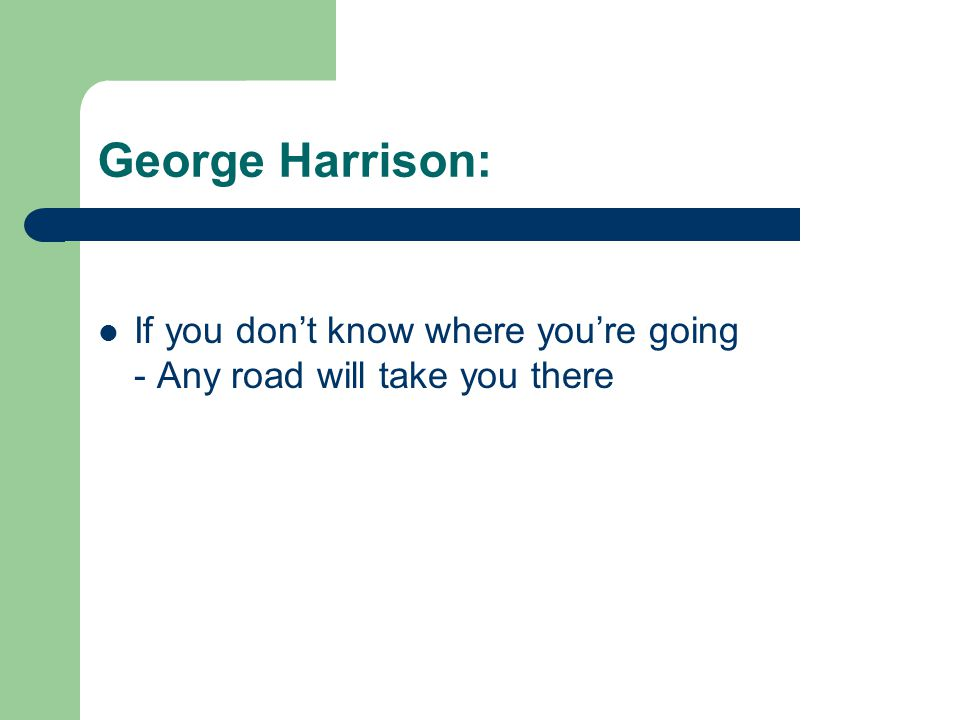 George Harrison:  If you don't know where you're going - Any road will take you there