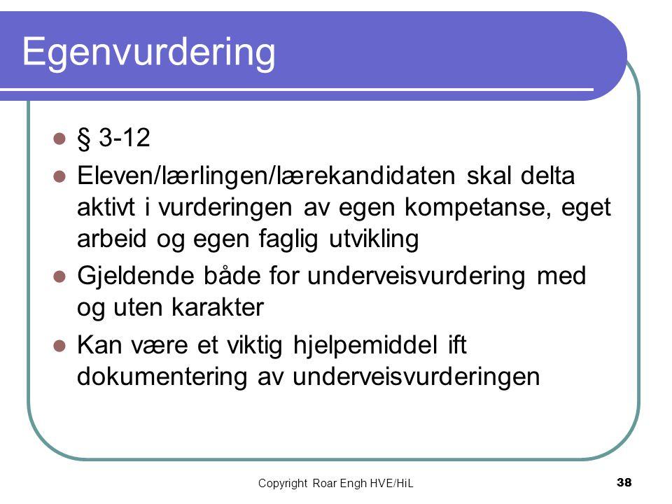Copyright Roar Engh HVE/HiL 38 Egenvurdering  § 3-12  Eleven/lærlingen/lærekandidaten skal delta aktivt i vurderingen av egen kompetanse, eget arbei