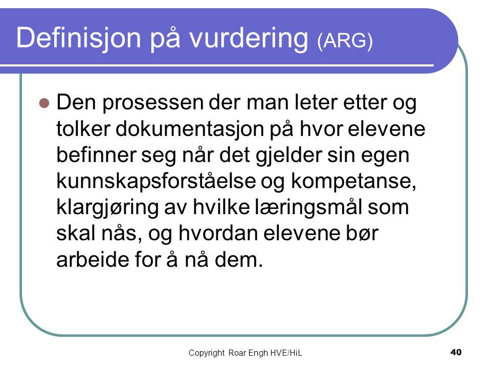 Copyright Roar Engh HVE/HiL 40 Definisjon på vurdering (ARG)  Den prosessen der man leter etter og tolker dokumentasjon på hvor elevene befinner seg