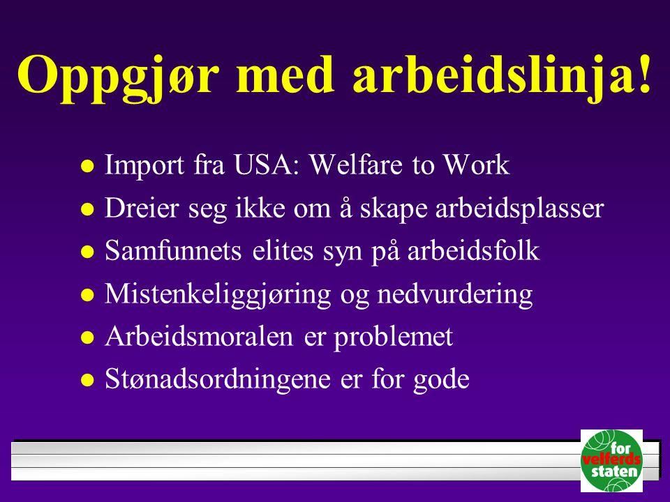 Oppgjør med arbeidslinja!  Import fra USA: Welfare to Work  Dreier seg ikke om å skape arbeidsplasser  Samfunnets elites syn på arbeidsfolk  Miste