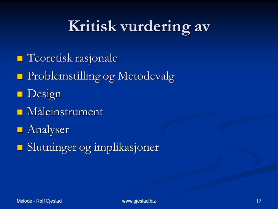 Metode - Rolf Gjestad 17www.gjestad.biz Kritisk vurdering av  Teoretisk rasjonale  Problemstilling og Metodevalg  Design  Måleinstrument  Analyser  Slutninger og implikasjoner