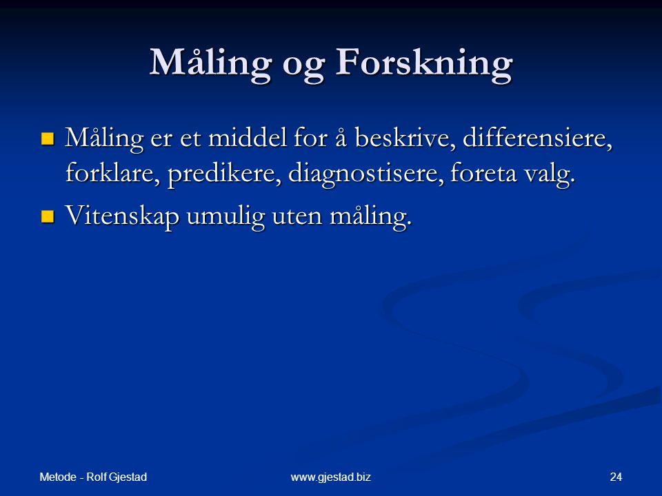 Metode - Rolf Gjestad 24www.gjestad.biz Måling og Forskning  Måling er et middel for å beskrive, differensiere, forklare, predikere, diagnostisere, foreta valg.