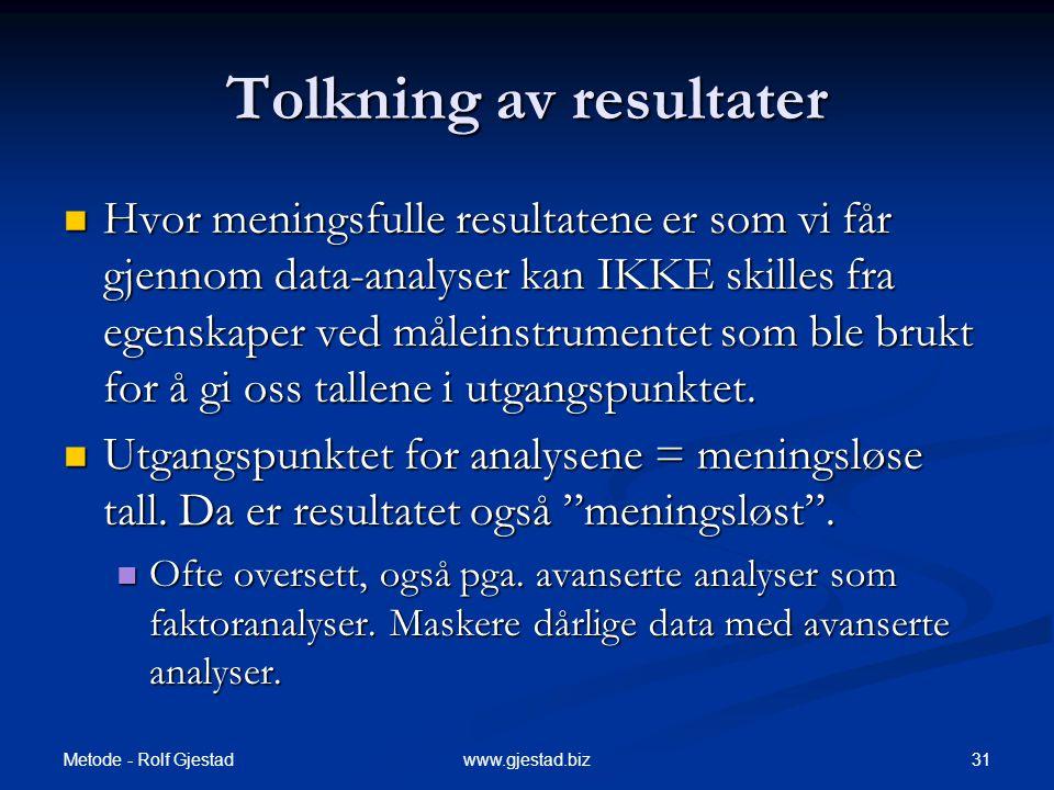 Metode - Rolf Gjestad 31www.gjestad.biz Tolkning av resultater  Hvor meningsfulle resultatene er som vi får gjennom data-analyser kan IKKE skilles fra egenskaper ved måleinstrumentet som ble brukt for å gi oss tallene i utgangspunktet.