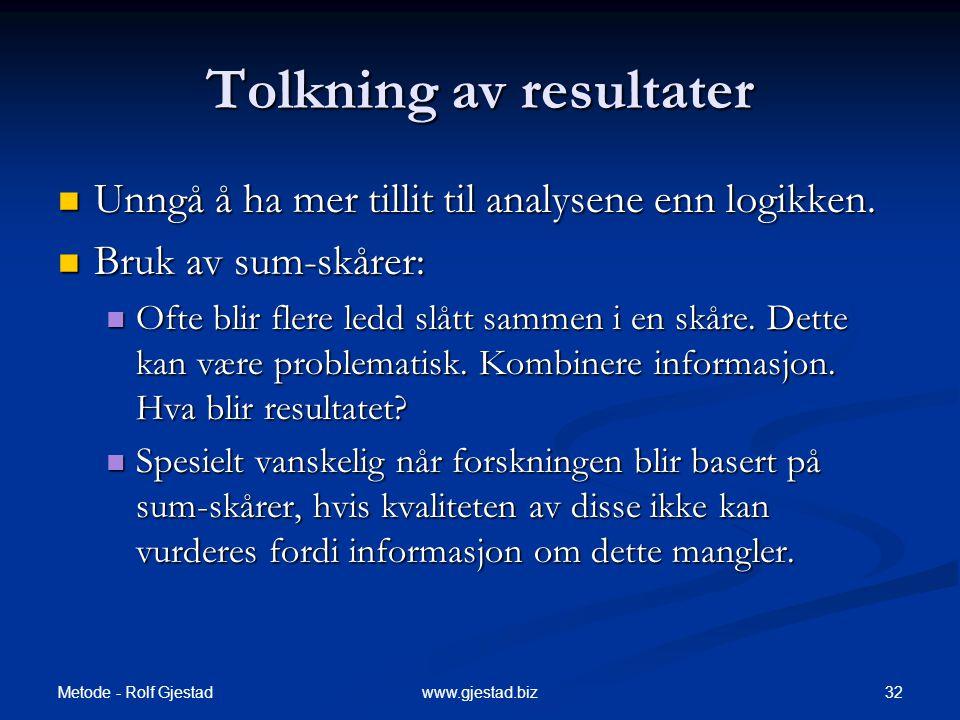 Metode - Rolf Gjestad 32www.gjestad.biz Tolkning av resultater  Unngå å ha mer tillit til analysene enn logikken.