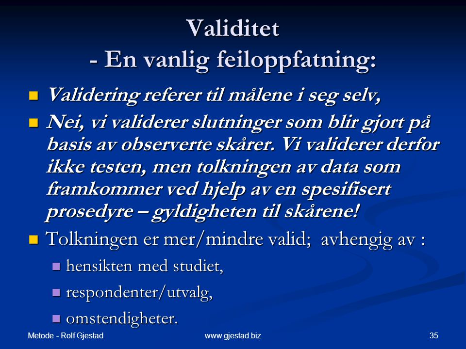 Metode - Rolf Gjestad 35www.gjestad.biz Validitet - En vanlig feiloppfatning:  Validering referer til målene i seg selv,  Nei, vi validerer slutninger som blir gjort på basis av observerte skårer.