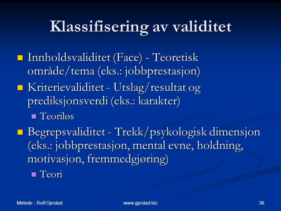 Metode - Rolf Gjestad 36www.gjestad.biz Klassifisering av validitet  Innholdsvaliditet (Face) - Teoretisk område/tema (eks.: jobbprestasjon)  Kriterievaliditet - Utslag/resultat og prediksjonsverdi (eks.: karakter)  Teoriløs  Begrepsvaliditet - Trekk/psykologisk dimensjon (eks.: jobbprestasjon, mental evne, holdning, motivasjon, fremmedgjøring)  Teori