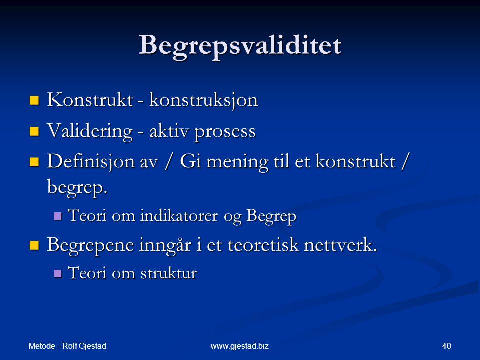 Metode - Rolf Gjestad 40www.gjestad.biz Begrepsvaliditet  Konstrukt - konstruksjon  Validering - aktiv prosess  Definisjon av / Gi mening til et konstrukt / begrep.