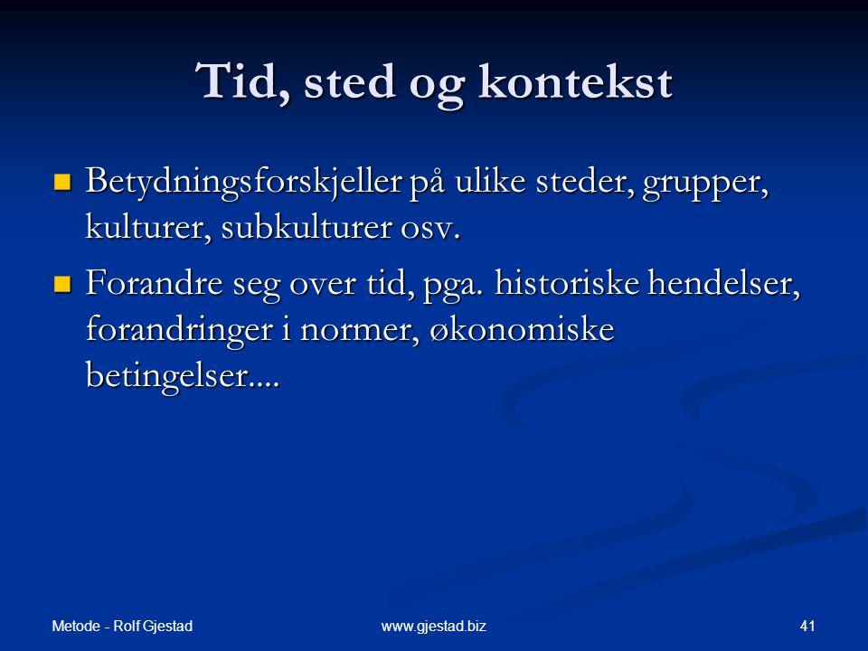 Metode - Rolf Gjestad 41www.gjestad.biz Tid, sted og kontekst  Betydningsforskjeller på ulike steder, grupper, kulturer, subkulturer osv.
