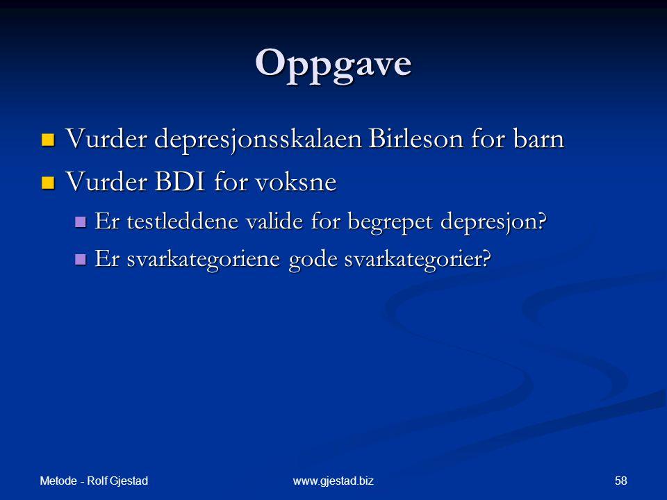 Metode - Rolf Gjestad 58www.gjestad.biz Oppgave  Vurder depresjonsskalaen Birleson for barn  Vurder BDI for voksne  Er testleddene valide for begrepet depresjon.