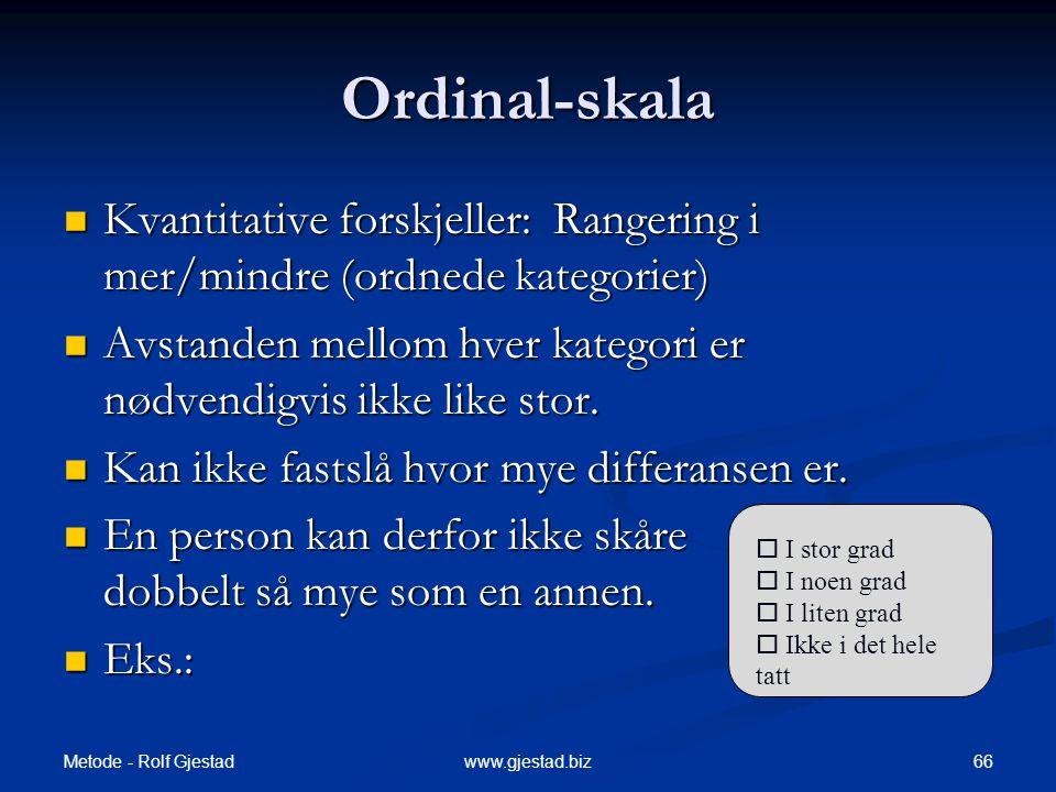 Metode - Rolf Gjestad 66www.gjestad.biz Ordinal-skala  Kvantitative forskjeller: Rangering i mer/mindre (ordnede kategorier)  Avstanden mellom hver kategori er nødvendigvis ikke like stor.