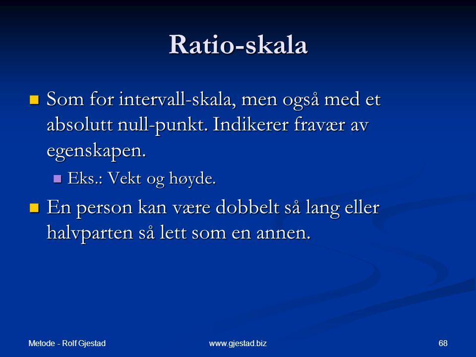 Metode - Rolf Gjestad 68www.gjestad.biz Ratio-skala  Som for intervall-skala, men også med et absolutt null-punkt.