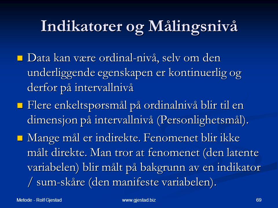 Metode - Rolf Gjestad 69www.gjestad.biz Indikatorer og Målingsnivå  Data kan være ordinal-nivå, selv om den underliggende egenskapen er kontinuerlig og derfor på intervallnivå  Flere enkeltspørsmål på ordinalnivå blir til en dimensjon på intervallnivå (Personlighetsmål).